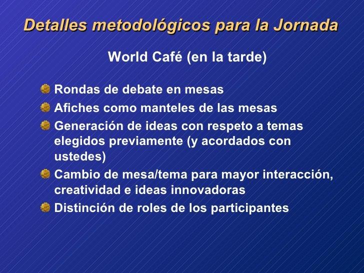 <ul><li>World Café (en la tarde) </li></ul><ul><li>Rondas de debate en mesas </li></ul><ul><li>Afiches como manteles de la...