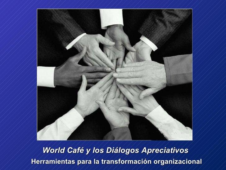 World Café y los Diálogos Apreciativos  Herramientas para la transformación organizacional