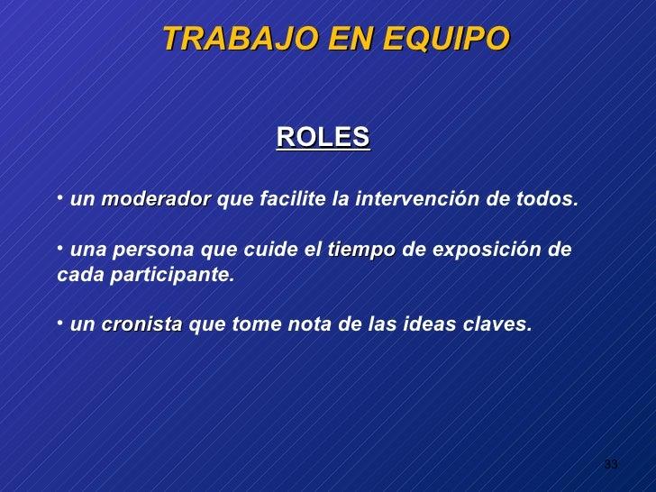 TRABAJO EN EQUIPO <ul><li>ROLES </li></ul><ul><li>un  moderador  que facilite la intervención de todos. </li></ul><ul><li>...