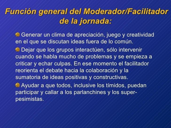 Función general del Moderador/Facilitador de la jornada: <ul><li>Generar un clima de apreciación, juego y creatividad en e...