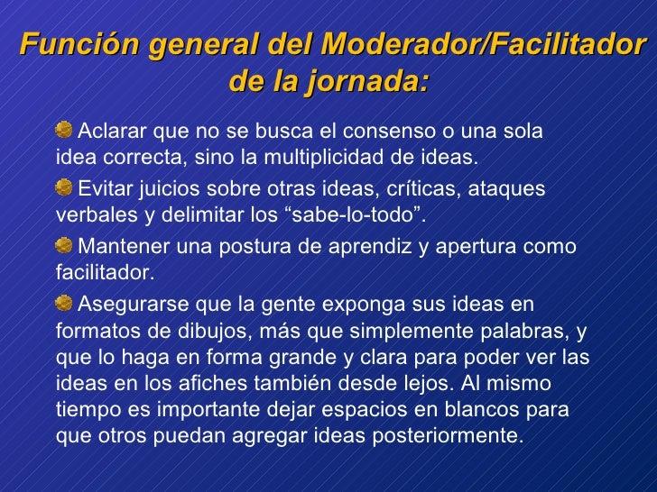 Función general del Moderador/Facilitador de la jornada: <ul><li>Aclarar que no se busca el consenso o una sola idea corre...