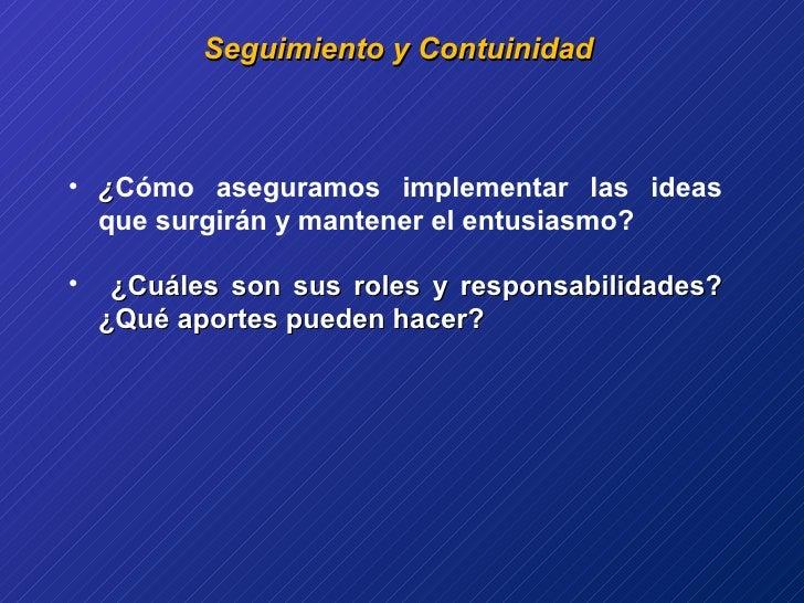 Seguimiento y Contuinidad  <ul><li>¿ Cómo aseguramos implementar las ideas que surgirán y mantener el entusiasmo? </li></u...