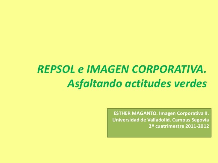 REPSOL e IMAGEN CORPORATIVA.     Asfaltando actitudes verdes              ESTHER MAGANTO. Imagen Corporativa II.          ...