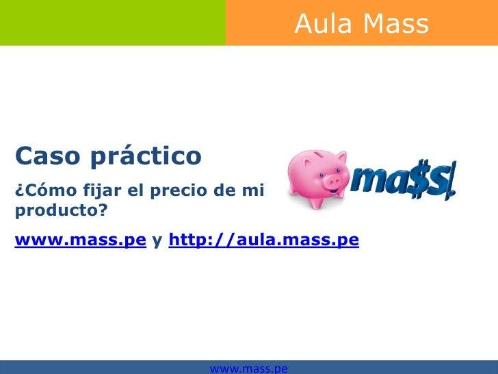 Aula MassCaso práctico¿Cómo fijar el precio de miproducto?www.mass.pe y http://aula.mass.pe                     www.mass.pe
