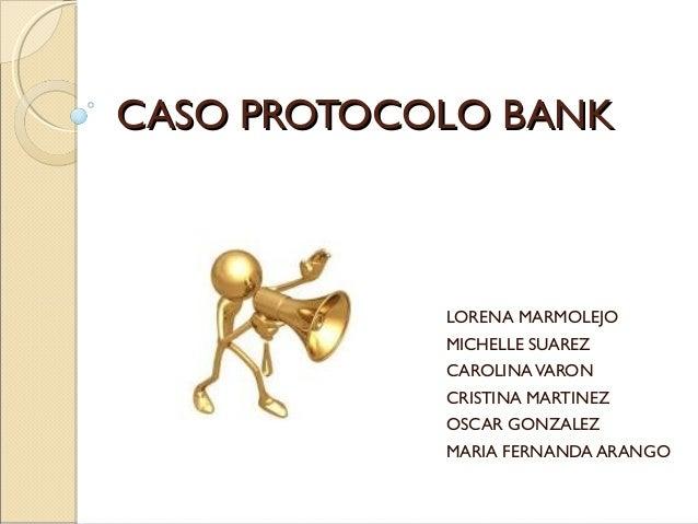 CASO PROTOCOLO BANKCASO PROTOCOLO BANK LORENA MARMOLEJO MICHELLE SUAREZ CAROLINAVARON CRISTINA MARTINEZ OSCAR GONZALEZ MAR...