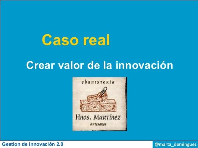 Caso real         Crear valor de la innovaciónGestion de innovación 2.0        @marta_dominguez