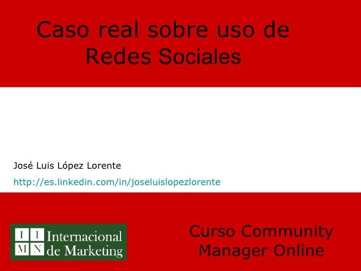 Caso real sobre uso de Redes  Sociales Curso Community Manager Online José Luis López Lorente http://es.linkedin.com/in/jo...