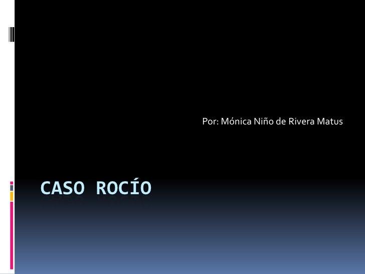 Por: Mónica Niño de Rivera Matus     CASO ROCÍO