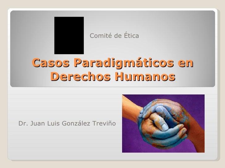 Casos Paradigmáticos en Derechos Humanos Dr. Juan Luis Gonz ález Treviño Comit é de Ética