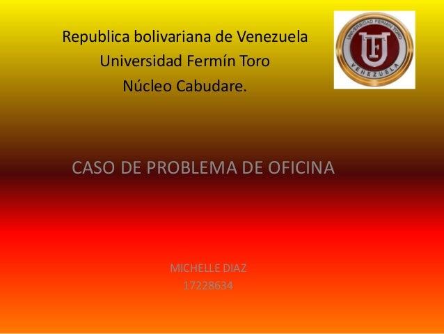 Republica bolivariana de Venezuela Universidad Fermín Toro Núcleo Cabudare. CASO DE PROBLEMA DE OFICINA MICHELLE DIAZ 1722...