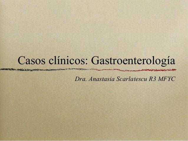 Casos clínicos: Gastroenterología Dra. Anastasia Scarlatescu R3 MFYC