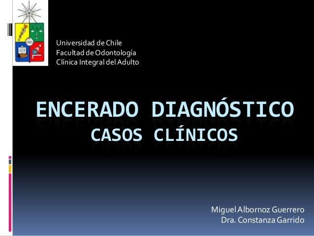 Universidad de Chile Facultad de Odontología Clínica Integral del AdultoENCERADO DIAGNÓSTICO            CASOS CLÍNICOS    ...