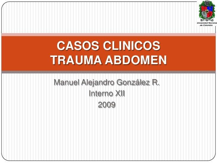 CASOS CLINICOS TRAUMA ABDOMEN Manuel Alejandro González R.          Interno XII             2009
