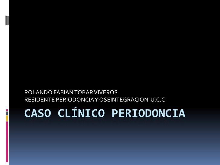 ROLANDO FABIAN TOBAR VIVEROS RESIDENTE PERIODONCIA Y OSEINTEGRACION U.C.C  CASO CLÍNICO PERIODONCIA