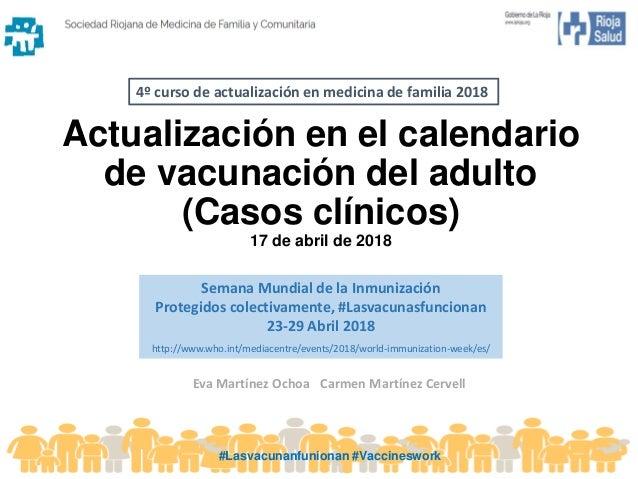 Actualización en el calendario de vacunación del adulto (Casos clínicos) 17 de abril de 2018 Eva Martínez Ochoa Carmen Mar...