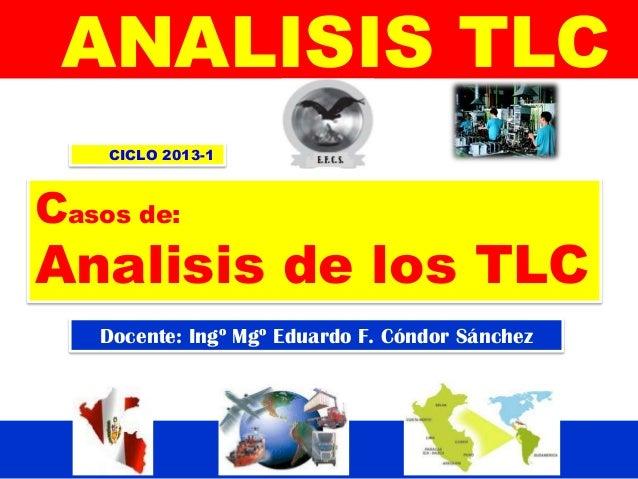 Docente: Ingº Mgº Eduardo F. Cóndor Sánchez ANALISIS TLC CICLO 2013-1 Casos de: Analisis de los TLC