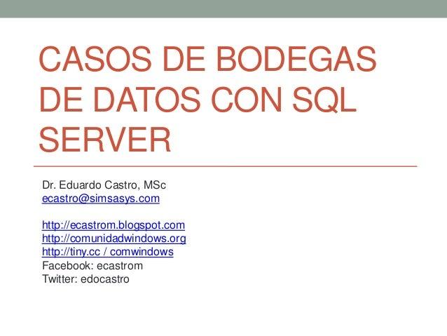 CASOS DE BODEGAS DE DATOS CON SQL SERVER Dr. Eduardo Castro, MSc ecastro@simsasys.com http://ecastrom.blogspot.com http://...