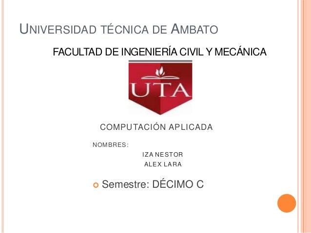 UNIVERSIDAD TÉCNICA DE AMBATO    FACULTAD DE INGENIERÍA CIVIL Y MECÁNICA               COMPUTACIÓN APLICADA           NOMB...