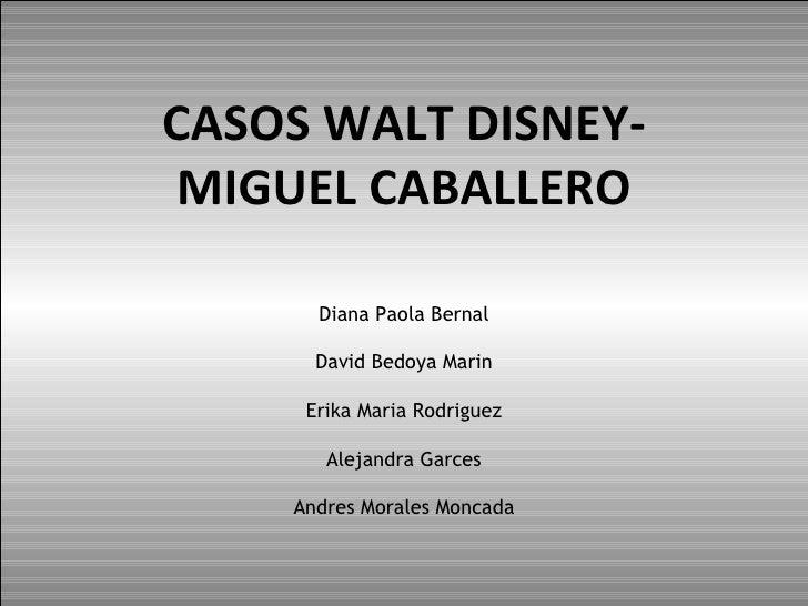 CASOS WALT DISNEY -MIGUEL CABALLERO Diana Paola Bernal David Bedoya Marin Erika Maria Rodriguez Alejandra Garces Andres Mo...