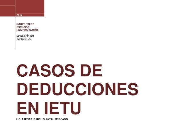 2012INSTITUTO DEESTUDIOSUNIVERSITARIOSMAESTRÍA ENIMPUESTOSCASOS DEDEDUCCIONESEN IETULIC. ATENAS ISABEL QUINTAL MERCADO