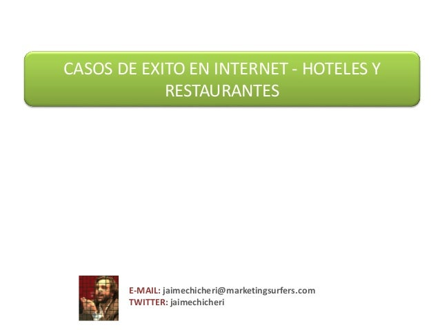 CASOS DE EXITO EN INTERNET - HOTELES Y RESTAURANTES  E-MAIL: jaimechicheri@marketingsurfers.com TWITTER: jaimechicheri