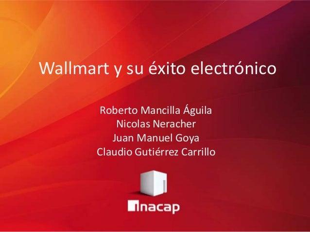 Wallmart y su éxito electrónico Roberto Mancilla Águila Nicolas Neracher Juan Manuel Goya Claudio Gutiérrez Carrillo