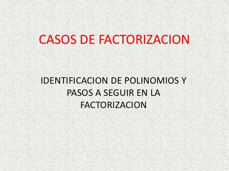 CASOS DE FACTORIZACION<br />IDENTIFICACION DE POLINOMIOS Y PASOS A SEGUIR EN LA FACTORIZACION<br />