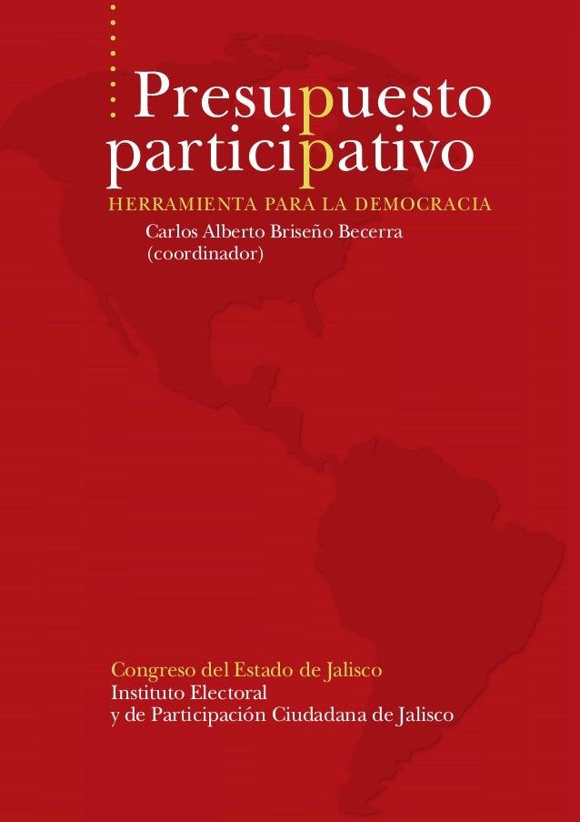 Presupuesto participativo HERRAMIENTA PARA LA DEMOCRACIA Carlos Alberto Briseño Becerra (coordinador) Congreso del Estado ...