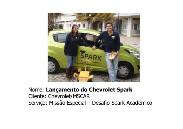 Nome: Lançamento do Chevrolet Spark Cliente: Chevrolet/MSCAR Serviço: Missão Especial – Desafio Spark Académico