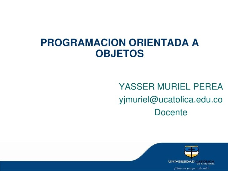 PROGRAMACION ORIENTADA A OBJETOS<br />YASSER MURIEL PEREA <br />yjmuriel@ucatolica.edu.co<br />Docente<br />