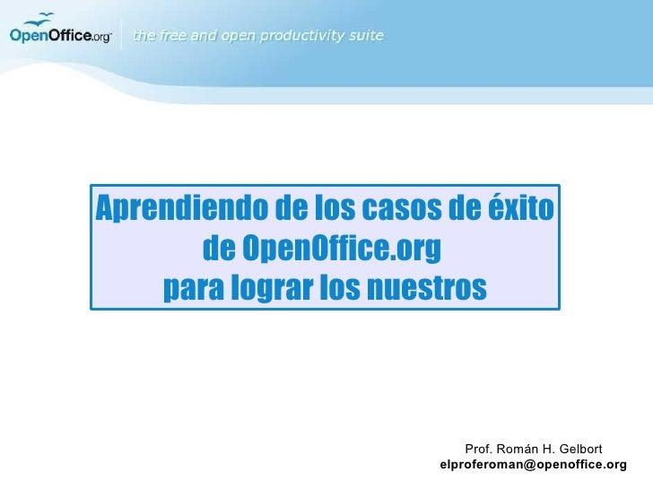 Aprendiendo de los casos de éxito de OpenOffice.org  para lograr los nuestros Prof. Román H. Gelbort [email_address]