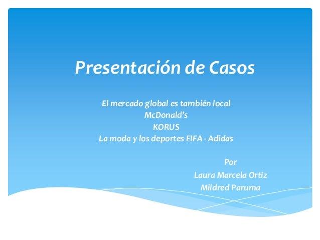 Presentación de Casos   El mercado global es también local              McDonald's                KORUS  La moda y los dep...