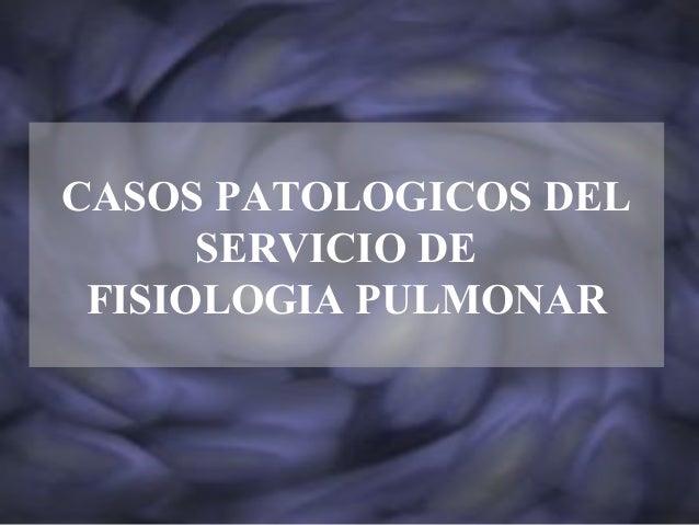 CASOS PATOLOGICOS DEL SERVICIO DE FISIOLOGIA PULMONAR