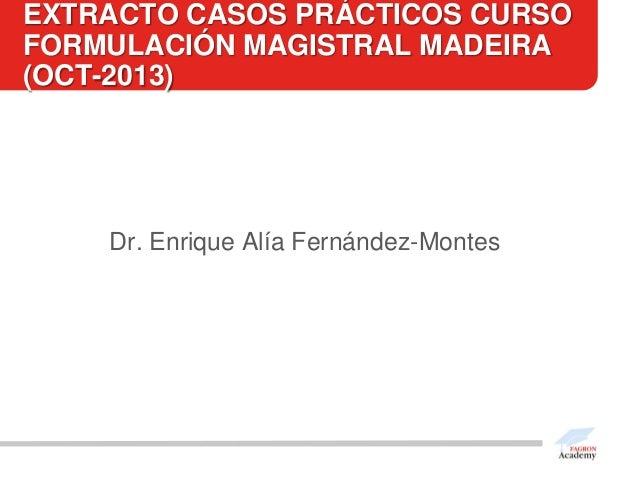 EXTRACTO CASOS PRÁCTICOS CURSO FORMULACIÓN MAGISTRAL MADEIRA (OCT-2013)  Dr. Enrique Alía Fernández-Montes