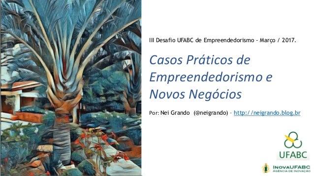 III Desafio UFABC de Empreendedorismo - Março / 2017. Casos Práticos de Empreendedorismo e Novos Negócios Por: Nei Grando ...