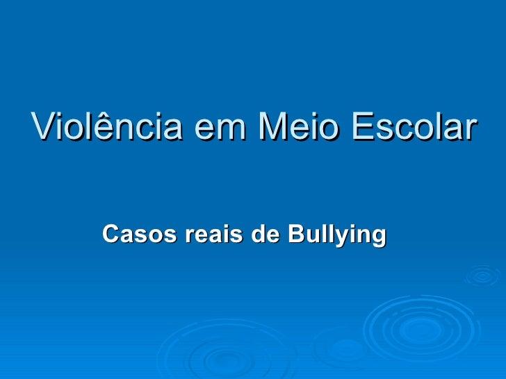 Violência em Meio Escolar Casos reais de Bullying