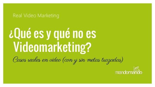 ¿Qué es y qué no es Videomarketing? Real Video Marketing Casos reales en vídeo (con y sin metas trazadas)