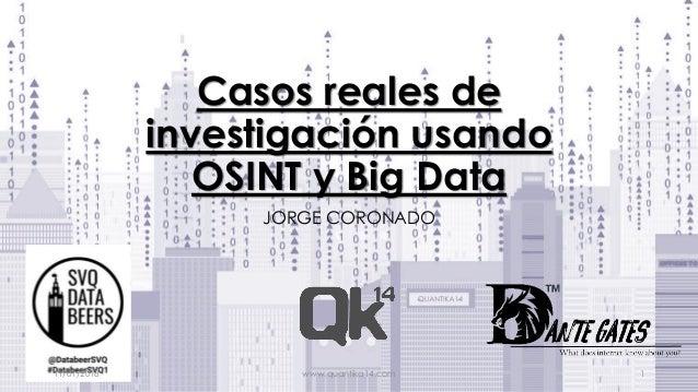 Casos reales de investigación usando OSINT y Big Data JORGE CORONADO 11/01/2018 www.quantika14.com 1