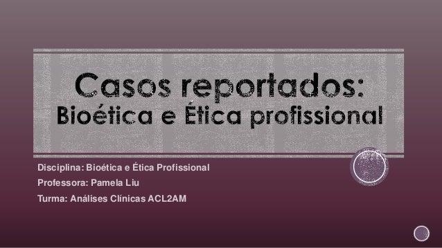 Disciplina: Bioética e Ética Profissional Professora: Pamela Liu Turma: Análises Clínicas ACL2AM
