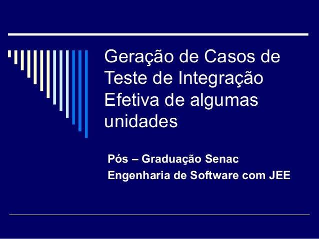 Geração de Casos de  Teste de Integração  Efetiva de algumas  unidades  Pós – Graduação Senac  Engenharia de Software com ...