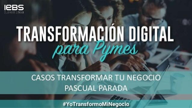 CASOS TRANSFORMAR TU NEGOCIO PASCUAL PARADA