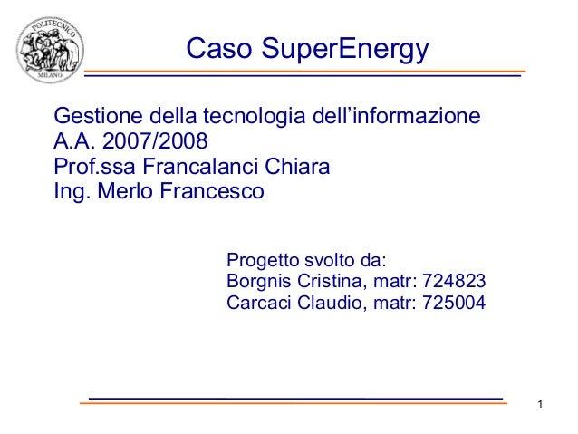 Caso SuperEnergyGestione della tecnologia dell'informazioneA.A. 2007/2008Prof.ssa Francalanci ChiaraIng. Merlo Francesco  ...