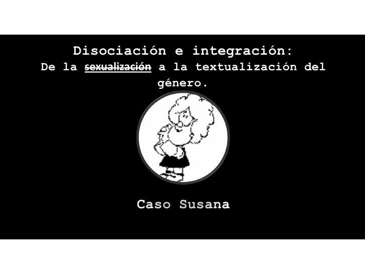 Disociación e integración:De la sexualización a la textualización del                    género.              Caso Susana