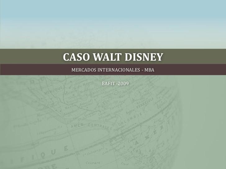 CASO WALT DISNEY<br />MERCADOS INTERNACIONALES - MBA <br />EAFIT -2009<br />