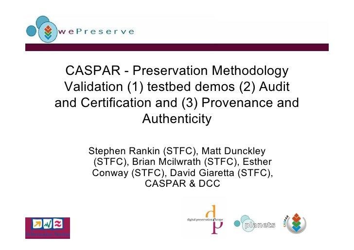 CASPAR - Preservation Methodology  Validation (1) testbed demos (2) Audit and Certification and (3) Provenance and        ...