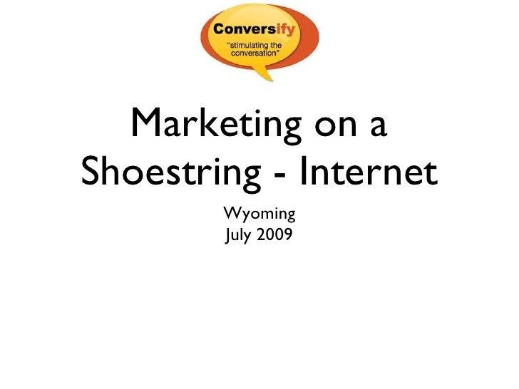 Marketing on a Shoestring - Internet <ul><li>Wyoming </li></ul><ul><li>July 2009 </li></ul>
