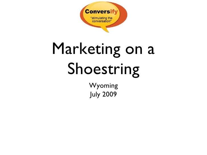 Marketing on a Shoestring <ul><li>Wyoming </li></ul><ul><li>July 2009 </li></ul>