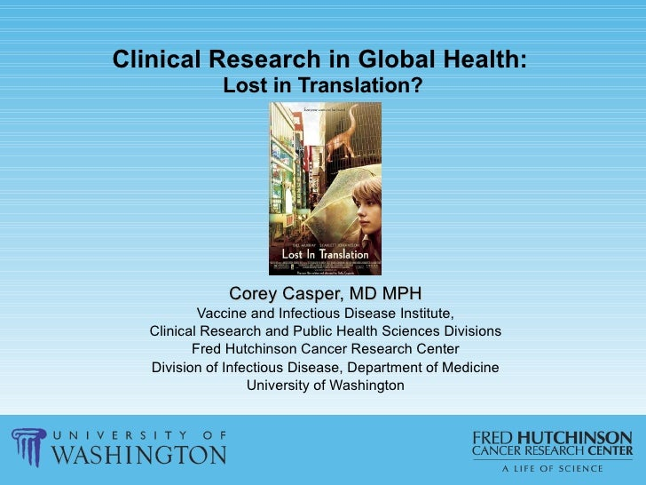 Clinical Research in Global Health:   Lost in Translation? Corey Casper, MD MPH Vaccine and Infectious Disease Institute, ...