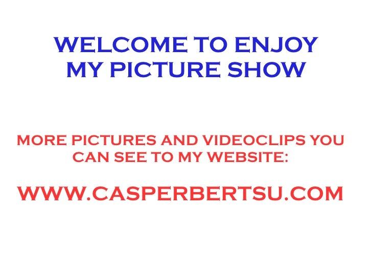 WELCOME TO ENJOY    MY PICTURE SHOW   MORE PICTURES AND VIDEOCLIPS YOU      CAN SEE TO MY WEBSITE:  WWW.CASPERBERTSU.COM