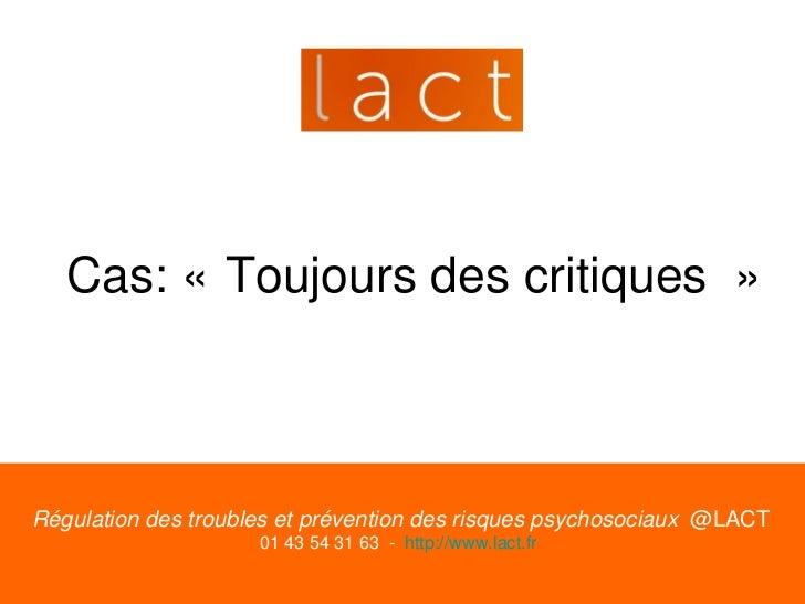 Cas: « Toujours des critiques »Régulation des troubles et prévention des risques psychosociaux @LACT                     0...